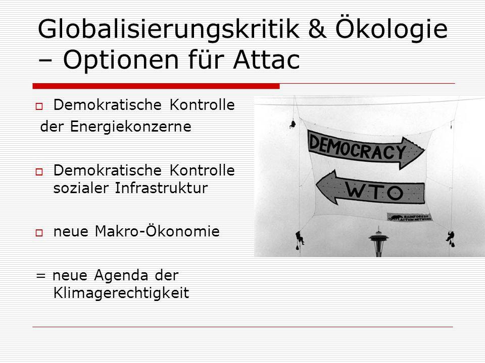 Globalisierungskritik & Ökologie – Optionen für Attac  Demokratische Kontrolle der Energiekonzerne  Demokratische Kontrolle sozialer Infrastruktur  neue Makro-Ökonomie = neue Agenda der Klimagerechtigkeit