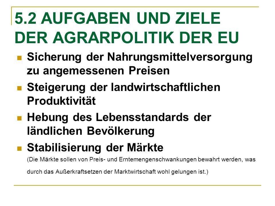 5.2 AUFGABEN UND ZIELE DER AGRARPOLITIK DER EU Sicherung der Nahrungsmittelversorgung zu angemessenen Preisen Steigerung der landwirtschaftlichen Prod