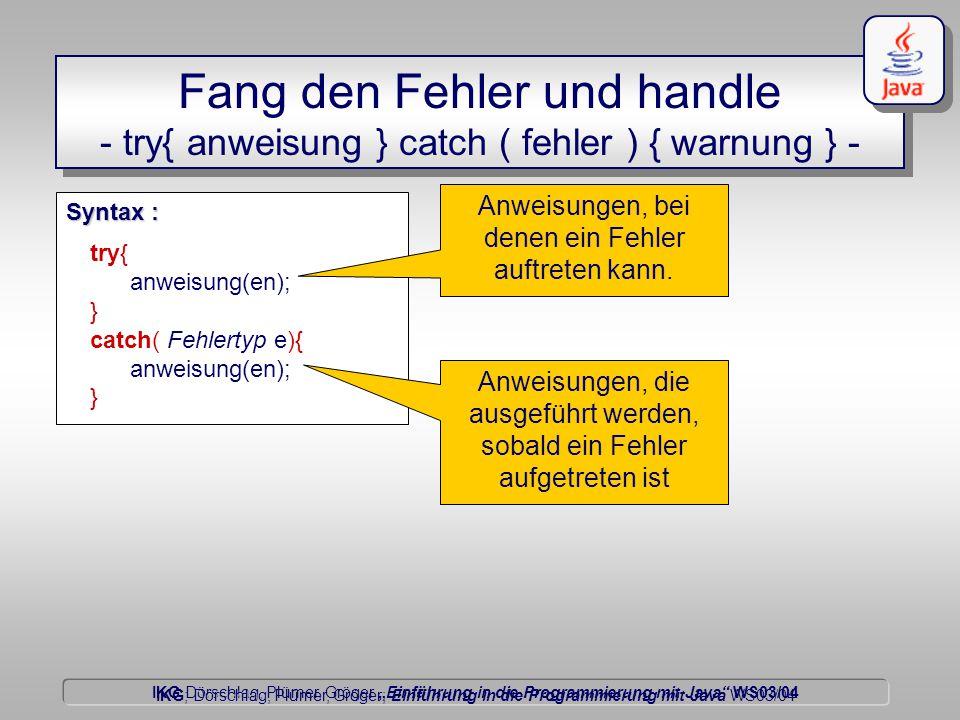 """IKG Dörschlag, Plümer, Gröger """"Einführung in die Programmierung mit Java WS03/04 Dörschlag IKG; Dörschlag, Plümer, Gröger; Einführung in die Programmierung mit Java WS03/04 Fang den Fehler und handle - try{ anweisung } catch ( fehler ) { warnung } - try{ anweisung(en); } catch( Fehlertyp e){ anweisung(en); } Syntax : Anweisungen, bei denen ein Fehler auftreten kann."""