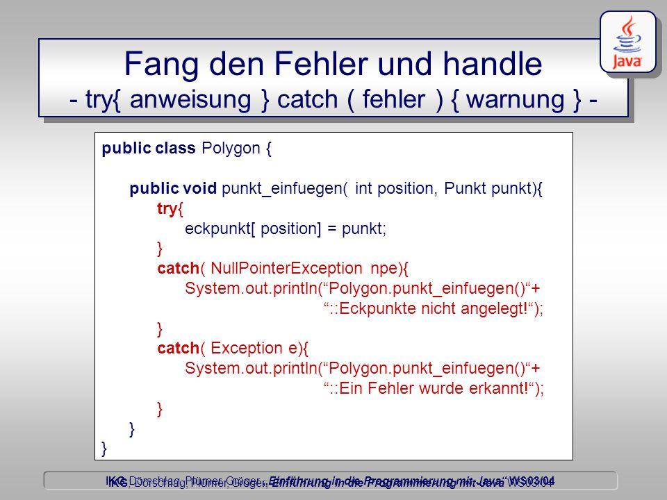 """IKG Dörschlag, Plümer, Gröger """"Einführung in die Programmierung mit Java WS03/04 Dörschlag IKG; Dörschlag, Plümer, Gröger; Einführung in die Programmierung mit Java WS03/04 public class Polygon { public void punkt_einfuegen( int position, Punkt punkt){ try{ eckpunkt[ position] = punkt; } catch( NullPointerException npe){ System.out.println( Polygon.punkt_einfuegen() + ::Eckpunkte nicht angelegt! ); } catch( Exception e){ System.out.println( Polygon.punkt_einfuegen() + ::Ein Fehler wurde erkannt! ); } Fang den Fehler und handle - try{ anweisung } catch ( fehler ) { warnung } -"""