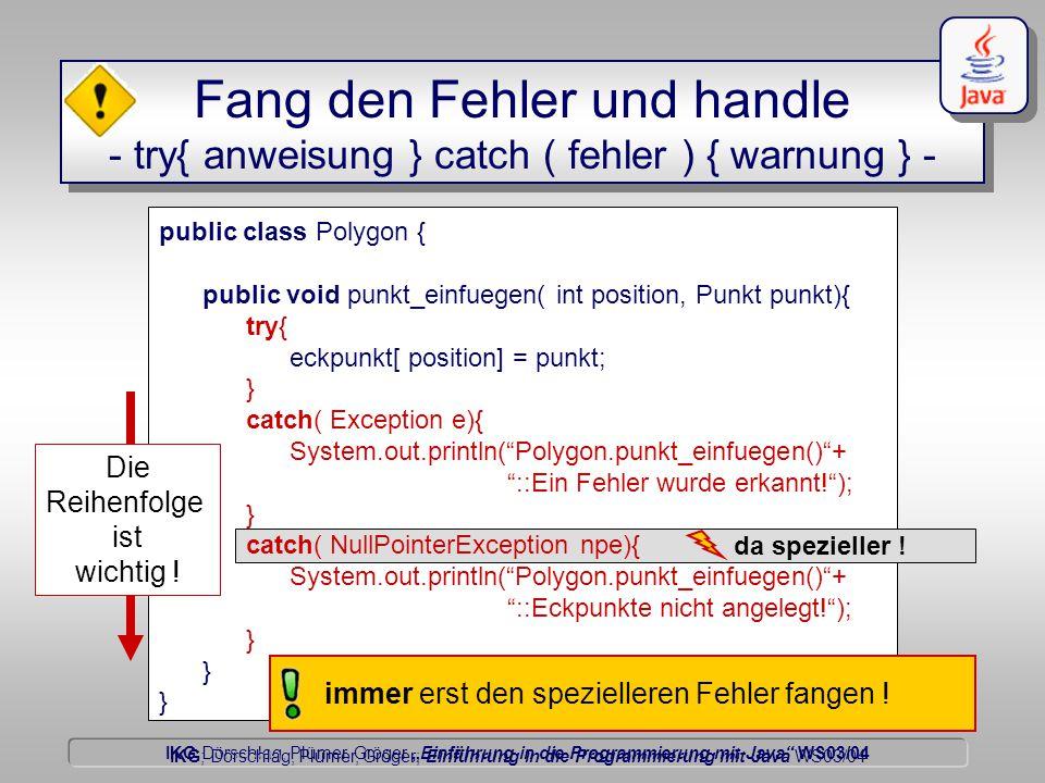 """IKG Dörschlag, Plümer, Gröger """"Einführung in die Programmierung mit Java WS03/04 Dörschlag IKG; Dörschlag, Plümer, Gröger; Einführung in die Programmierung mit Java WS03/04 public class Polygon { public void punkt_einfuegen( int position, Punkt punkt){ try{ eckpunkt[ position] = punkt; } catch( Exception e){ System.out.println( Polygon.punkt_einfuegen() + ::Ein Fehler wurde erkannt! ); } catch( NullPointerException npe){ System.out.println( Polygon.punkt_einfuegen() + ::Eckpunkte nicht angelegt! ); } Fang den Fehler und handle - try{ anweisung } catch ( fehler ) { warnung } - Die Reihenfolge ist wichtig ."""