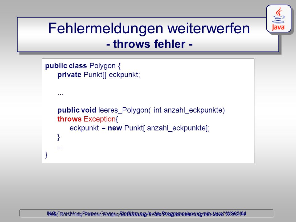 """IKG Dörschlag, Plümer, Gröger """"Einführung in die Programmierung mit Java WS03/04 Dörschlag IKG; Dörschlag, Plümer, Gröger; Einführung in die Programmierung mit Java WS03/04 Fehlermeldungen weiterwerfen - throws fehler - public class Polygon { private Punkt[] eckpunkt;..."""