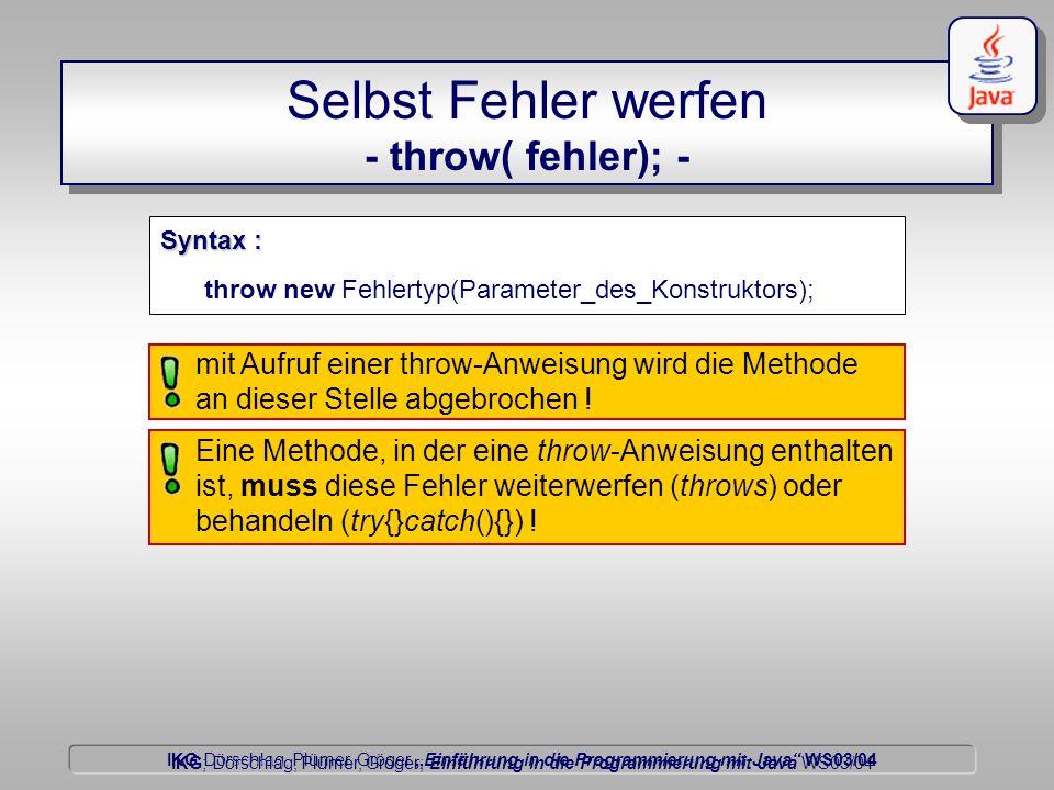 """IKG Dörschlag, Plümer, Gröger """"Einführung in die Programmierung mit Java WS03/04 Dörschlag IKG; Dörschlag, Plümer, Gröger; Einführung in die Programmierung mit Java WS03/04 Selbst Fehler werfen - throw( fehler); - Syntax : throw new Fehlertyp(Parameter_des_Konstruktors); mit Aufruf einer throw-Anweisung wird die Methode an dieser Stelle abgebrochen ."""