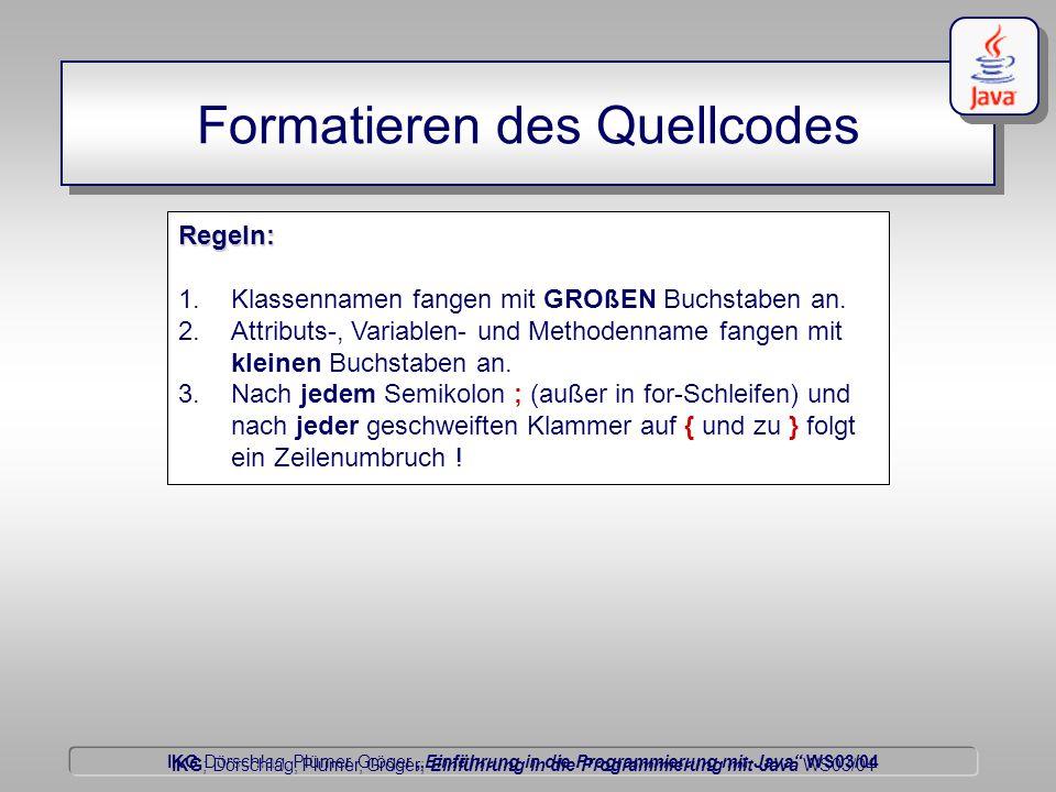 """IKG Dörschlag, Plümer, Gröger """"Einführung in die Programmierung mit Java WS03/04 Dörschlag IKG; Dörschlag, Plümer, Gröger; Einführung in die Programmierung mit Java WS03/04 Formatieren des Quellcodes Regeln: 1.Klassennamen fangen mit GROßEN Buchstaben an."""