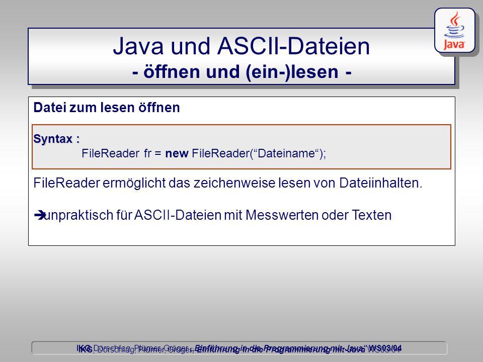 """IKG Dörschlag, Plümer, Gröger """"Einführung in die Programmierung mit Java WS03/04 Dörschlag IKG; Dörschlag, Plümer, Gröger; Einführung in die Programmierung mit Java WS03/04 Datei zum lesen öffnen Syntax : FileReader fr = new FileReader( Dateiname ); FileReader ermöglicht das zeichenweise lesen von Dateiinhalten."""