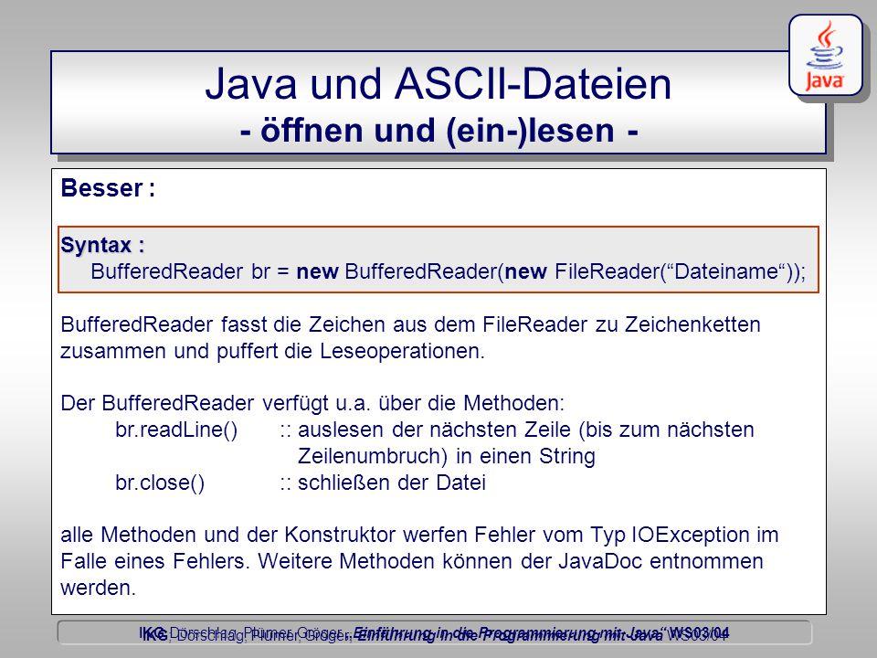 """IKG Dörschlag, Plümer, Gröger """"Einführung in die Programmierung mit Java WS03/04 Dörschlag IKG; Dörschlag, Plümer, Gröger; Einführung in die Programmierung mit Java WS03/04 Besser : Syntax : BufferedReader br = new BufferedReader(new FileReader( Dateiname )); BufferedReader fasst die Zeichen aus dem FileReader zu Zeichenketten zusammen und puffert die Leseoperationen."""