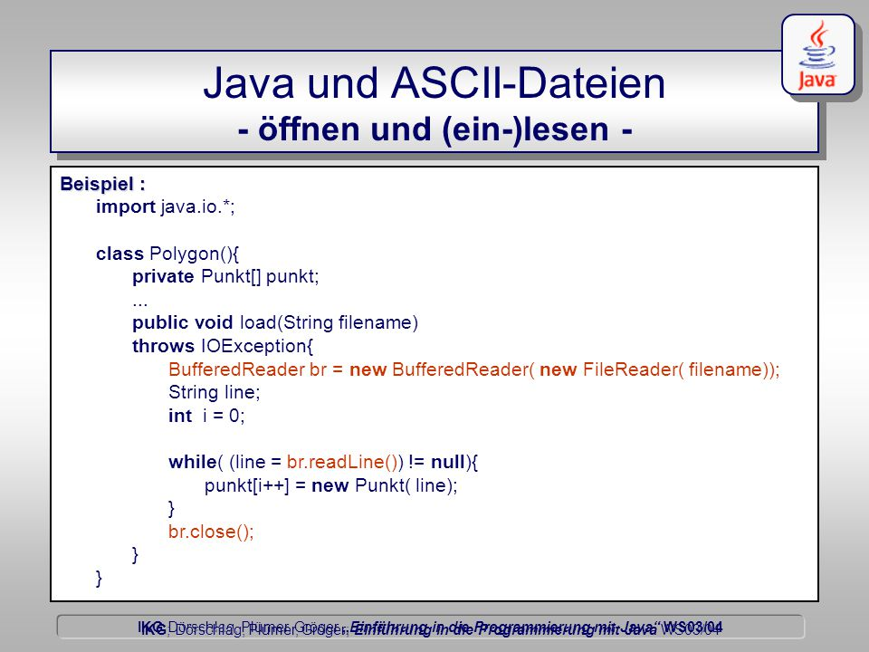"""IKG Dörschlag, Plümer, Gröger """"Einführung in die Programmierung mit Java WS03/04 Dörschlag IKG; Dörschlag, Plümer, Gröger; Einführung in die Programmierung mit Java WS03/04 Java und ASCII-Dateien - öffnen und (ein-)lesen - Beispiel : import java.io.*; class Polygon(){ private Punkt[] punkt;..."""