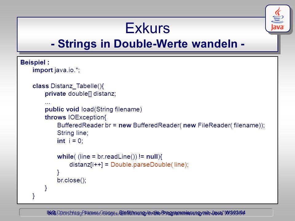 """IKG Dörschlag, Plümer, Gröger """"Einführung in die Programmierung mit Java WS03/04 Dörschlag IKG; Dörschlag, Plümer, Gröger; Einführung in die Programmierung mit Java WS03/04 Exkurs - Strings in Double-Werte wandeln - Beispiel : import java.io.*; class Distanz_Tabelle(){ private double[] distanz;..."""