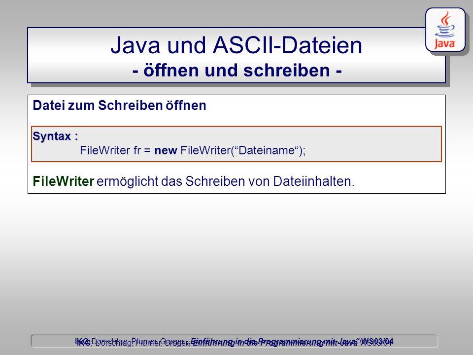 """IKG Dörschlag, Plümer, Gröger """"Einführung in die Programmierung mit Java WS03/04 Dörschlag IKG; Dörschlag, Plümer, Gröger; Einführung in die Programmierung mit Java WS03/04 Java und ASCII-Dateien - öffnen und schreiben - Datei zum Schreiben öffnen Syntax : FileWriter fr = new FileWriter( Dateiname ); FileWriter ermöglicht das Schreiben von Dateiinhalten."""
