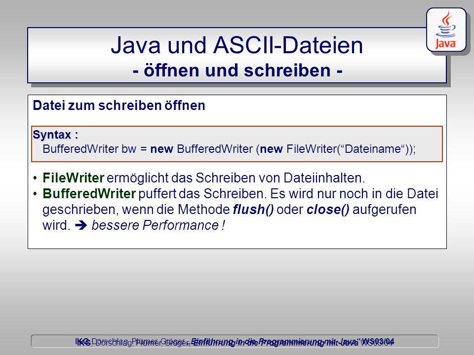 """IKG Dörschlag, Plümer, Gröger """"Einführung in die Programmierung mit Java WS03/04 Dörschlag IKG; Dörschlag, Plümer, Gröger; Einführung in die Programmierung mit Java WS03/04 Java und ASCII-Dateien - öffnen und schreiben - Datei zum schreiben öffnen Syntax : BufferedWriter bw = new BufferedWriter (new FileWriter( Dateiname )); FileWriter ermöglicht das Schreiben von Dateiinhalten."""
