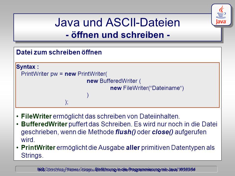 """IKG Dörschlag, Plümer, Gröger """"Einführung in die Programmierung mit Java WS03/04 Dörschlag IKG; Dörschlag, Plümer, Gröger; Einführung in die Programmierung mit Java WS03/04 Java und ASCII-Dateien - öffnen und schreiben - Datei zum schreiben öffnen Syntax : PrintWriter pw = new PrintWriter( new BufferedWriter ( new FileWriter( Dateiname ) ) ); FileWriter ermöglicht das schreiben von Dateiinhalten."""