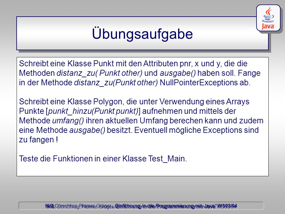 """IKG Dörschlag, Plümer, Gröger """"Einführung in die Programmierung mit Java WS03/04 Dörschlag IKG; Dörschlag, Plümer, Gröger; Einführung in die Programmierung mit Java WS03/04 Übungsaufgabe Schreibt eine Klasse Punkt mit den Attributen pnr, x und y, die die Methoden distanz_zu( Punkt other) und ausgabe() haben soll."""