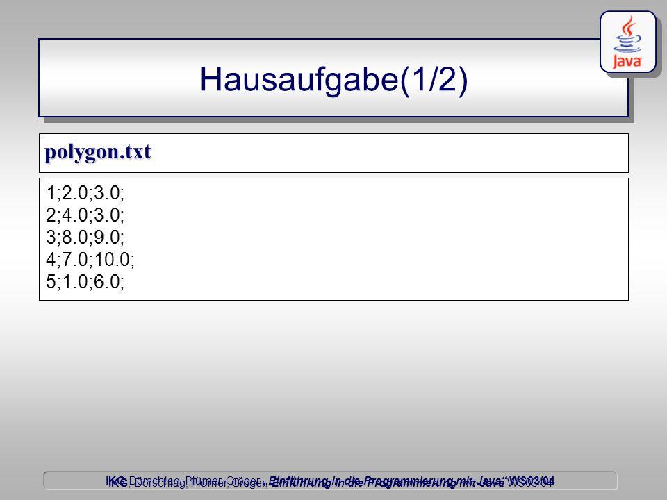 """IKG Dörschlag, Plümer, Gröger """"Einführung in die Programmierung mit Java WS03/04 Dörschlag IKG; Dörschlag, Plümer, Gröger; Einführung in die Programmierung mit Java WS03/04 Hausaufgabe(1/2) polygon.txt 1;2.0;3.0; 2;4.0;3.0; 3;8.0;9.0; 4;7.0;10.0; 5;1.0;6.0;"""