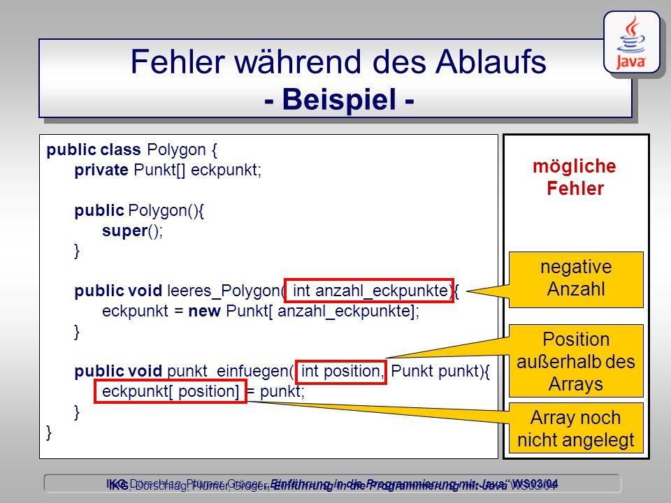 """IKG Dörschlag, Plümer, Gröger """"Einführung in die Programmierung mit Java WS03/04 Dörschlag IKG; Dörschlag, Plümer, Gröger; Einführung in die Programmierung mit Java WS03/04 Fehler während des Ablaufs - Beispiel - public class Polygon { private Punkt[] eckpunkt; public Polygon(){ super(); } public void leeres_Polygon( int anzahl_eckpunkte){ eckpunkt = new Punkt[ anzahl_eckpunkte]; } public void punkt_einfuegen( int position, Punkt punkt){ eckpunkt[ position] = punkt; } mögliche Fehler negative Anzahl Position außerhalb des Arrays Array noch nicht angelegt"""