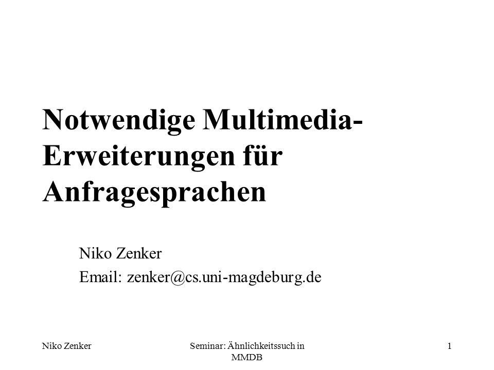 Niko ZenkerSeminar: Ähnlichkeitssuch in MMDB 1 Notwendige Multimedia- Erweiterungen für Anfragesprachen Niko Zenker Email: zenker@cs.uni-magdeburg.de