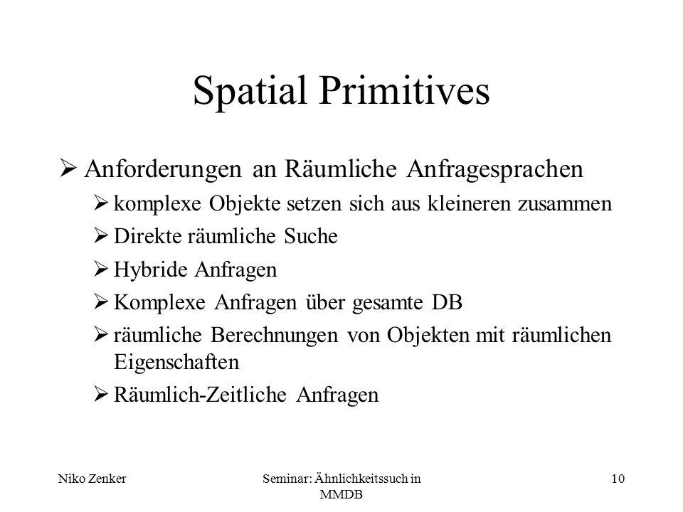 Niko ZenkerSeminar: Ähnlichkeitssuch in MMDB 10 Spatial Primitives  Anforderungen an Räumliche Anfragesprachen  komplexe Objekte setzen sich aus kle