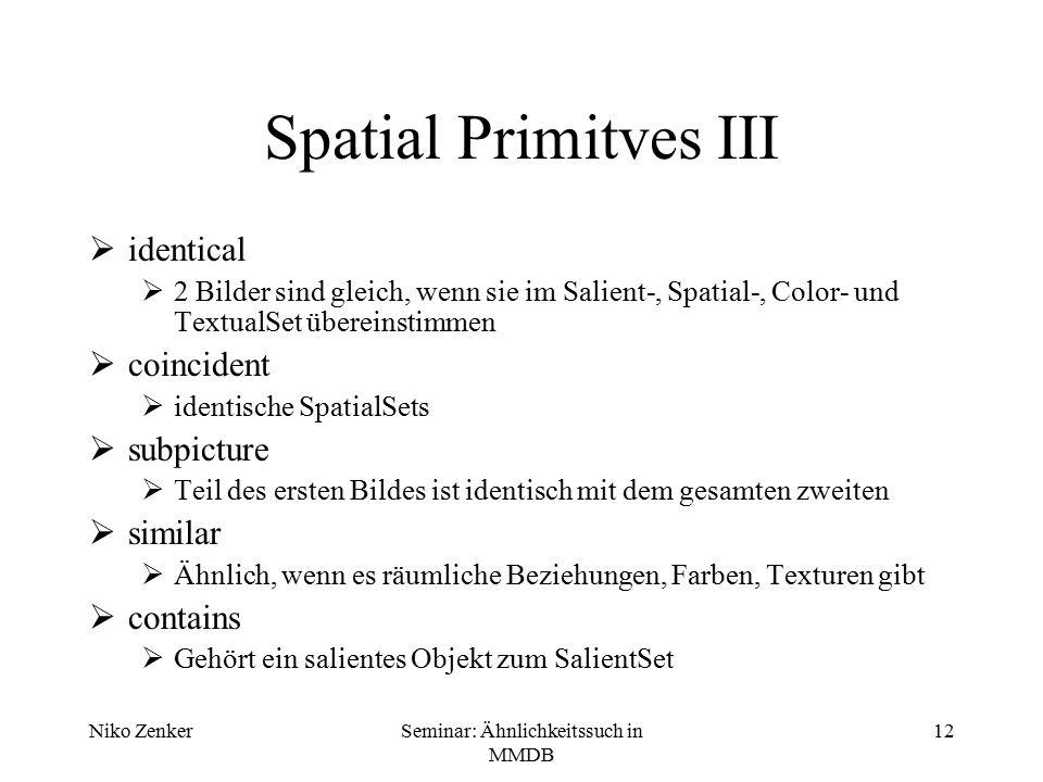 Niko ZenkerSeminar: Ähnlichkeitssuch in MMDB 12 Spatial Primitves III  identical  2 Bilder sind gleich, wenn sie im Salient-, Spatial-, Color- und T