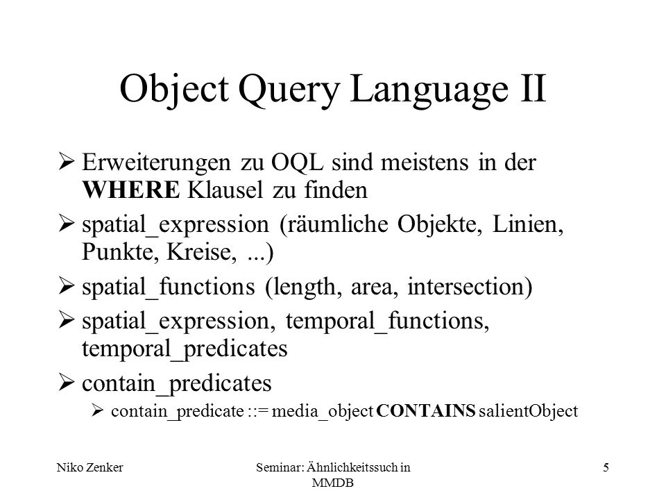 Niko ZenkerSeminar: Ähnlichkeitssuch in MMDB 5 Object Query Language II  Erweiterungen zu OQL sind meistens in der WHERE Klausel zu finden  spatial_expression (räumliche Objekte, Linien, Punkte, Kreise,...)  spatial_functions (length, area, intersection)  spatial_expression, temporal_functions, temporal_predicates  contain_predicates  contain_predicate ::= media_object CONTAINS salientObject