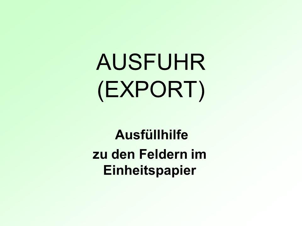 AUSFUHR (EXPORT) Ausfüllhilfe zu den Feldern im Einheitspapier