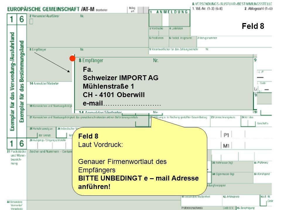 Feld 8 Feld 8 Laut Vordruck: Genauer Firmenwortlaut des Empfängers BITTE UNBEDINGT e – mail Adresse anführen! Fa. Schweizer IMPORT AG Mühlenstraße 1 C