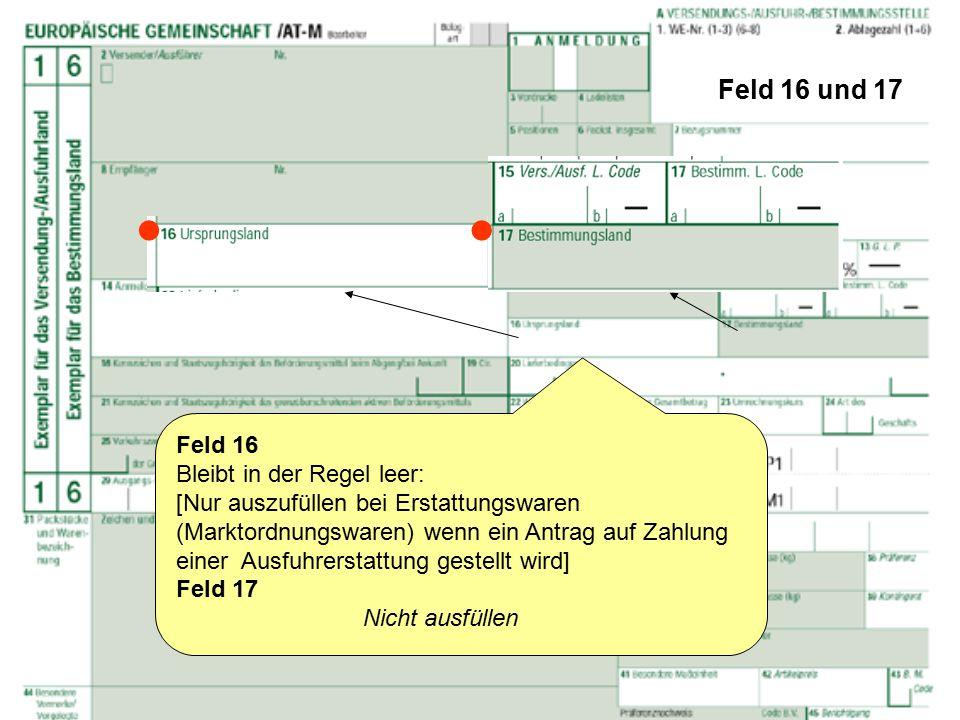 Feld 16 und 17 Feld 16 Bleibt in der Regel leer: [Nur auszufüllen bei Erstattungswaren (Marktordnungswaren) wenn ein Antrag auf Zahlung einer Ausfuhre
