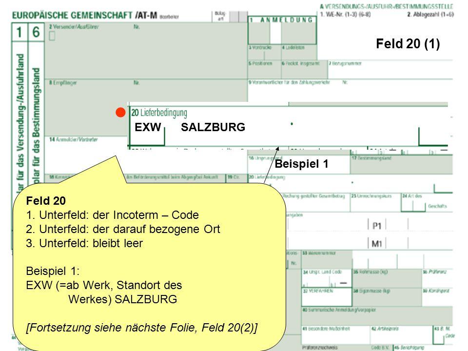 Feld 20 (1) Feld 20 1. Unterfeld: der Incoterm – Code 2. Unterfeld: der darauf bezogene Ort 3. Unterfeld: bleibt leer Beispiel 1: EXW (=ab Werk, Stand