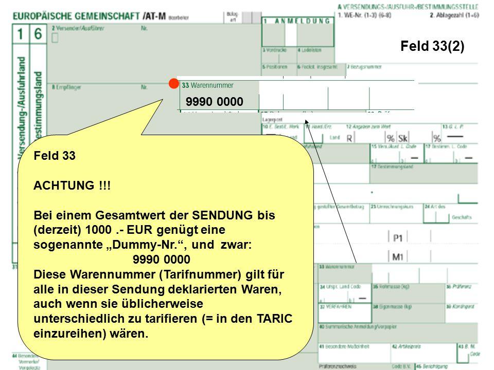 """Feld 33(2) Feld 33 ACHTUNG !!! Bei einem Gesamtwert der SENDUNG bis (derzeit) 1000.- EUR genügt eine sogenannte """"Dummy-Nr."""", und zwar: 9990 0000 Diese"""