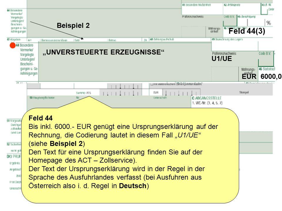 """Feld 44(3) Feld 44 Bis inkl. 6000.- EUR genügt eine Ursprungserklärung auf der Rechnung, die Codierung lautet in diesem Fall """"U1/UE"""" (siehe Beispiel 2"""