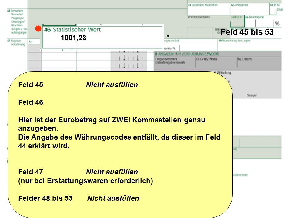 Feld 45 bis 53 Feld 45 Nicht ausfüllen Feld 46 Hier ist der Eurobetrag auf ZWEI Kommastellen genau anzugeben. Die Angabe des Währungscodes entfällt, d