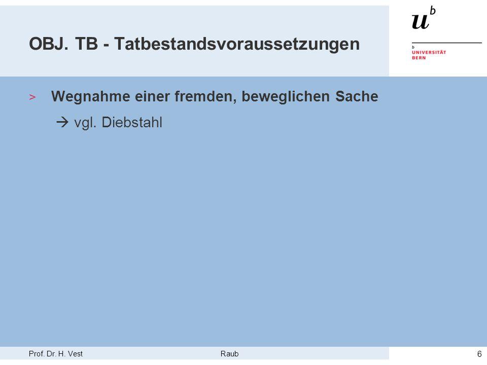 Prof. Dr. H. Vest Raub 6 OBJ. TB - Tatbestandsvoraussetzungen > Wegnahme einer fremden, beweglichen Sache  vgl. Diebstahl