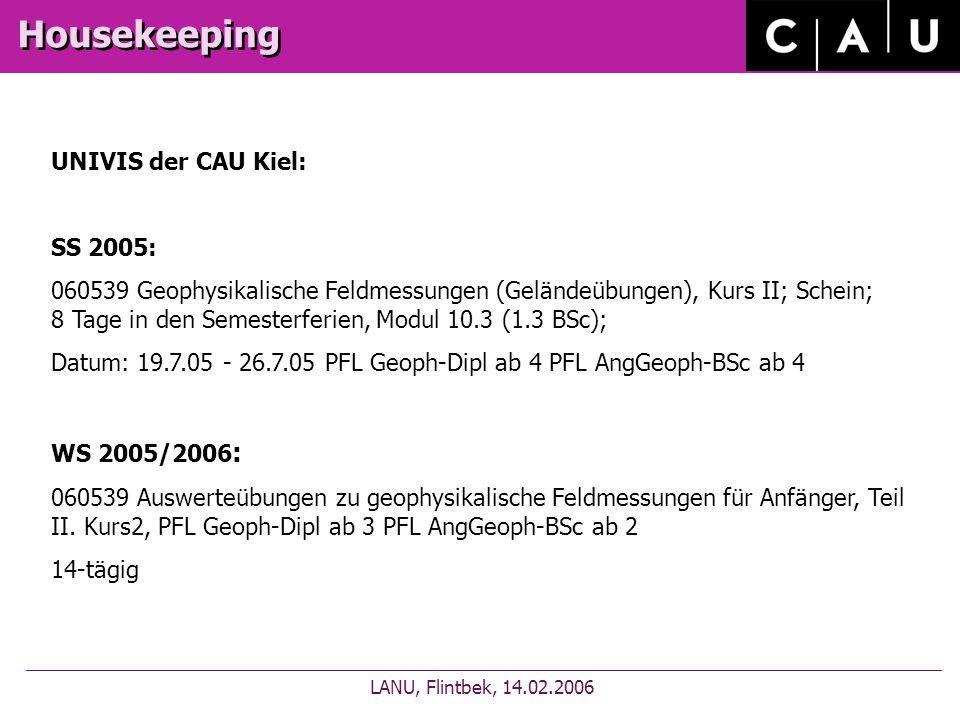 Housekeeping LANU, Flintbek, 14.02.2006 UNIVIS der CAU Kiel: SS 2005: 060539 Geophysikalische Feldmessungen (Geländeübungen), Kurs II; Schein; 8 Tage in den Semesterferien, Modul 10.3 (1.3 BSc); Datum: 19.7.05 - 26.7.05 PFL Geoph-Dipl ab 4 PFL AngGeoph-BSc ab 4 WS 2005/2006 : 060539 Auswerteübungen zu geophysikalische Feldmessungen für Anfänger, Teil II.