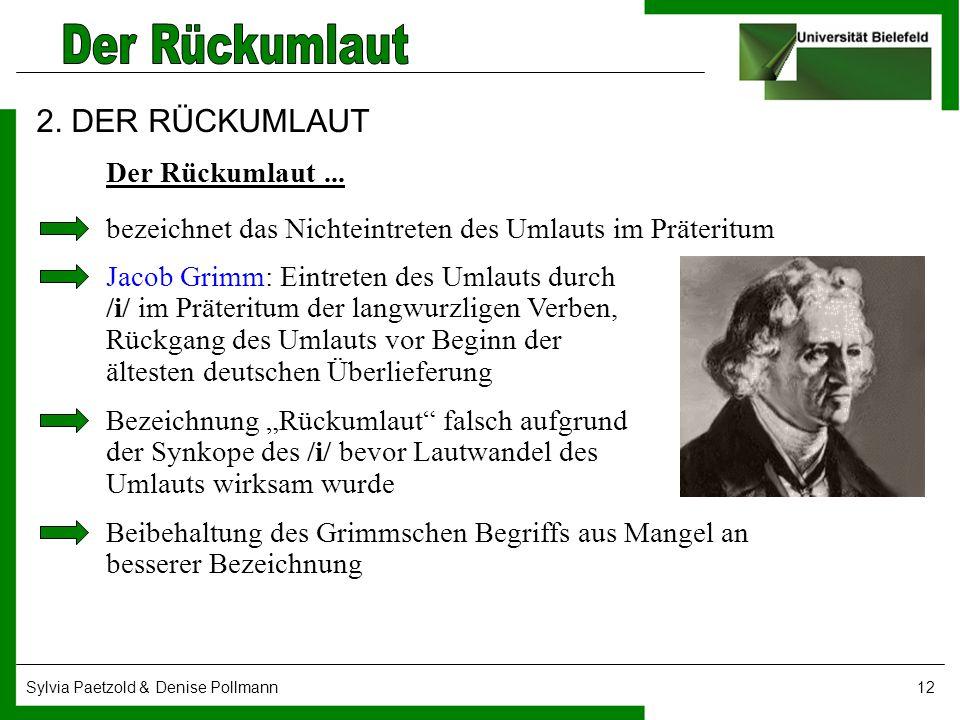 Sylvia Paetzold & Denise Pollmann12 2. DER RÜCKUMLAUT Der Rückumlaut... bezeichnet das Nichteintreten des Umlauts im Präteritum Jacob Grimm: Eintreten