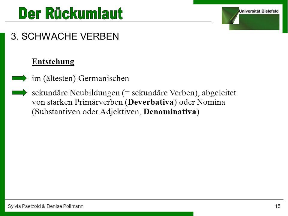 Sylvia Paetzold & Denise Pollmann15 3. SCHWACHE VERBEN Entstehung im (ältesten) Germanischen sekundäre Neubildungen (= sekundäre Verben), abgeleitet v
