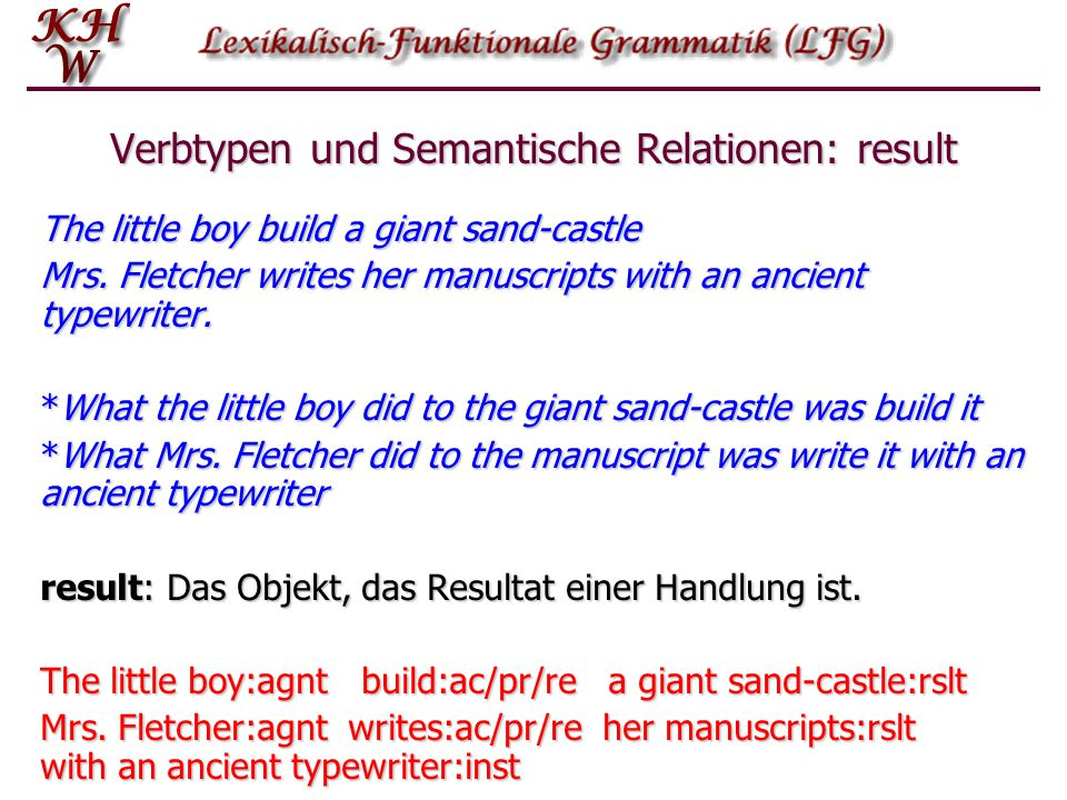 Verbtypen und Semantische Relationen: result The little boy build a giant sand-castle Mrs. Fletcher writes her manuscripts with an ancient typewriter.