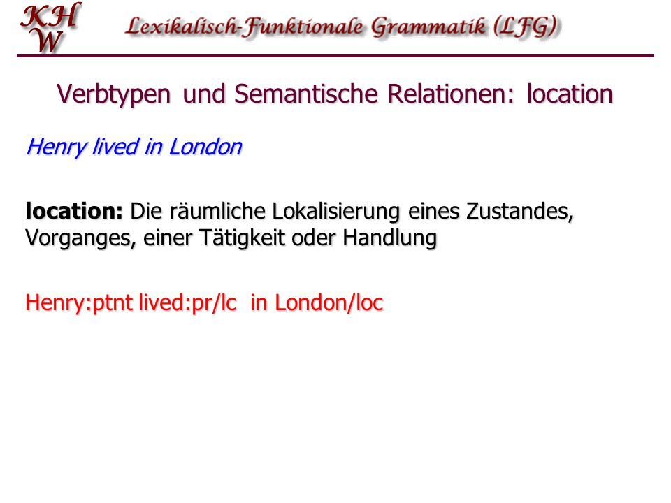 Verbtypen und Semantische Relationen: location Henry lived in London location: Die räumliche Lokalisierung eines Zustandes, Vorganges, einer Tätigkeit