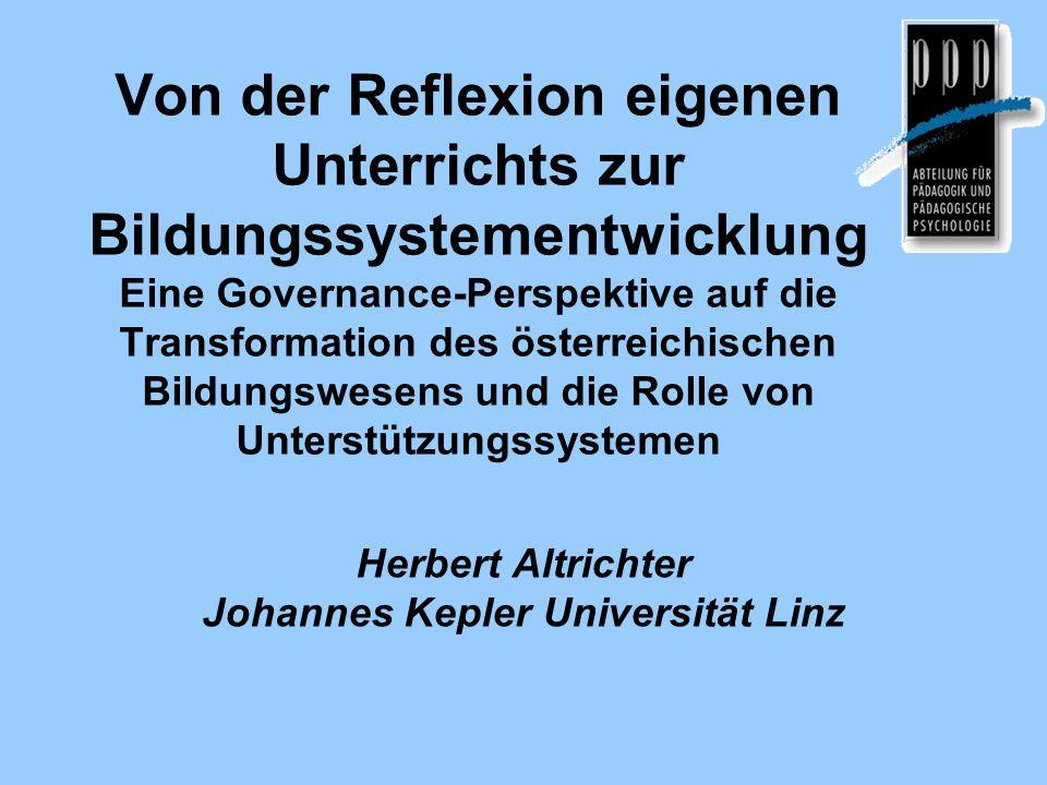 Von der Reflexion eigenen Unterrichts zur Bildungssystementwicklung Eine Governance-Perspektive auf die Transformation des österreichischen Bildungswesens und die Rolle von Unterstützungssystemen Herbert Altrichter Johannes Kepler Universität Linz
