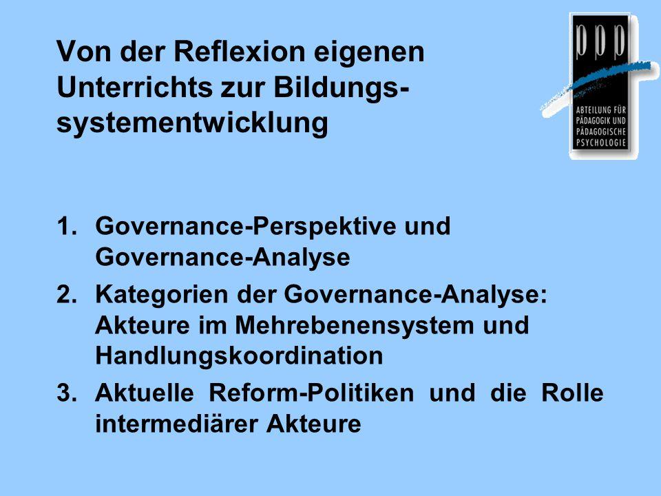 Von der Reflexion eigenen Unterrichts zur Bildungs- systementwicklung 1.Governance-Perspektive und Governance-Analyse 2.Kategorien der Governance-Analyse: Akteure im Mehrebenensystem und Handlungskoordination 3.Aktuelle Reform-Politiken und die Rolle intermediärer Akteure