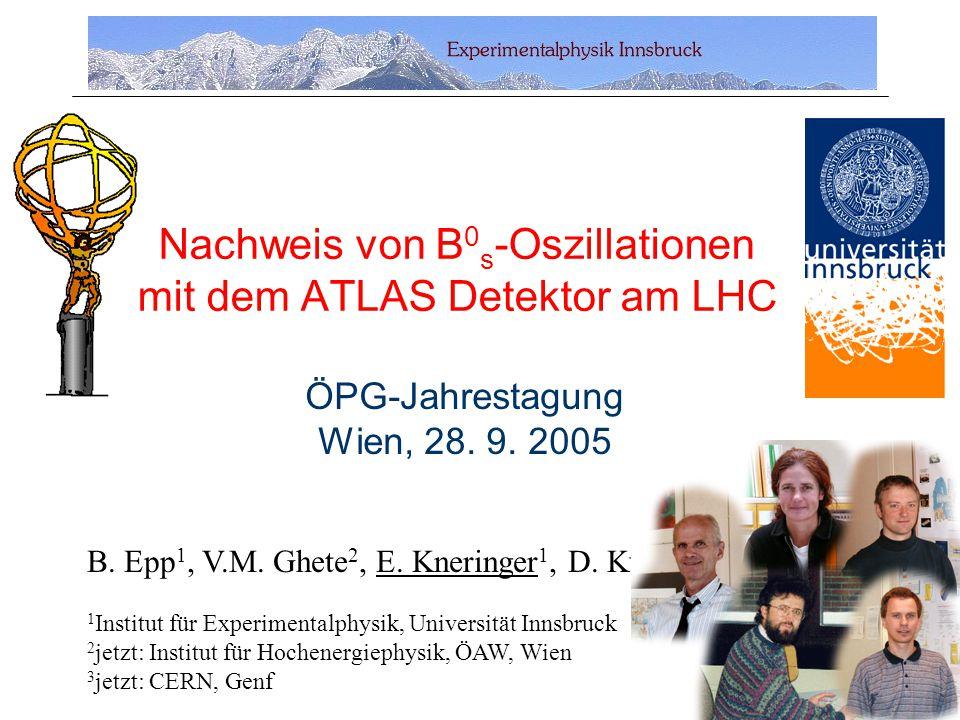 Nachweis von B 0 s -Oszillationen mit dem ATLAS Detektor am LHC B. Epp 1, V.M. Ghete 2, E. Kneringer 1, D. Kuhn 1, A. Nairz 3 1 Institut für Experimen