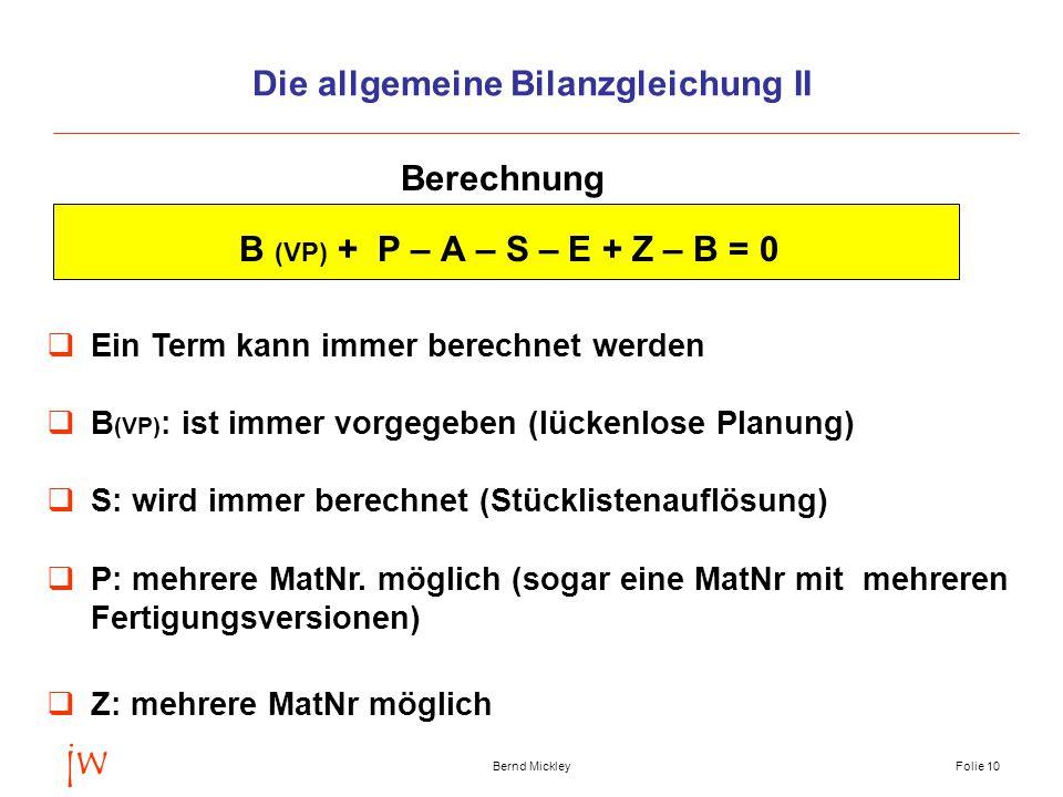 jw Bernd MickleyFolie 11 Die allgemeine Bilanzgleichung III B (VP) + P – A – S – E + Z – B = 0  Z: Der Zukauf berechnet sich aus der noch fehlenden Menge  B: Der Bestand ist immer = 0 (Energien)  A: Anstelle des Absatzes könnte ein Term Versand geplant werden (Menge, die das Werk an einem Tag verläßt) V = A + T  P: Die Produktion berechnet sich aus dem Sekundärbedarf Sonderberechnungen (Beispiele)