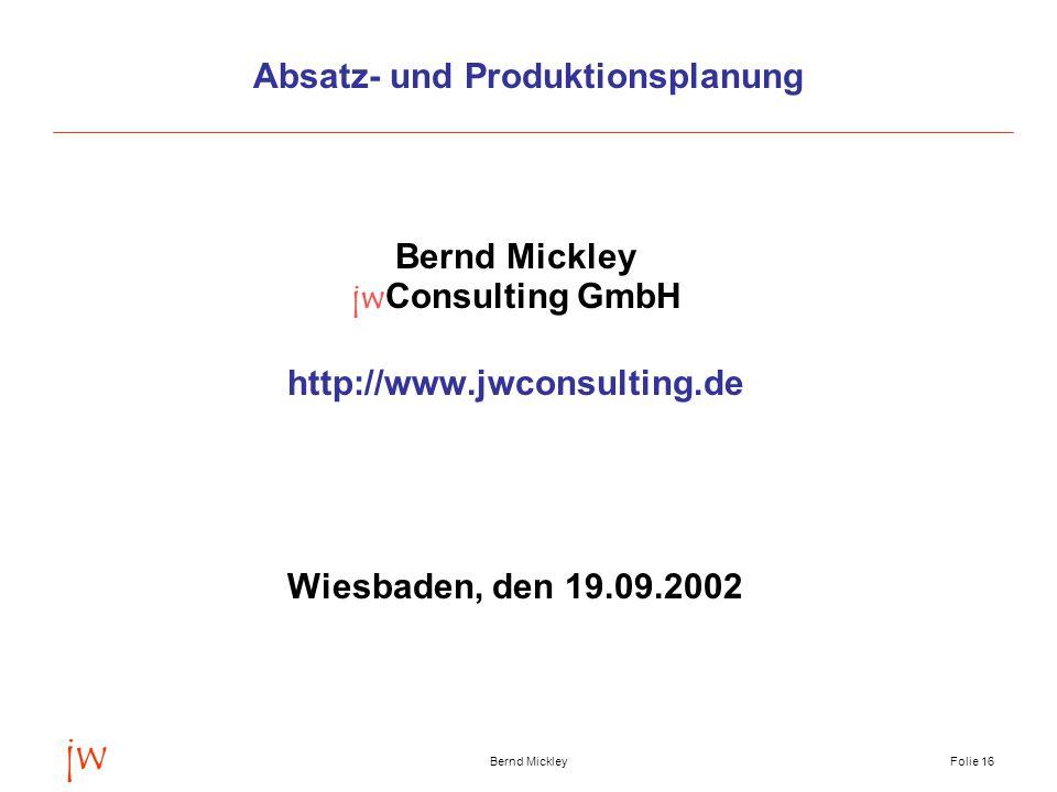 jw Bernd MickleyFolie 16 Absatz- und Produktionsplanung Bernd Mickley jwConsulting GmbH http://www.jwconsulting.de Wiesbaden, den 19.09.2002