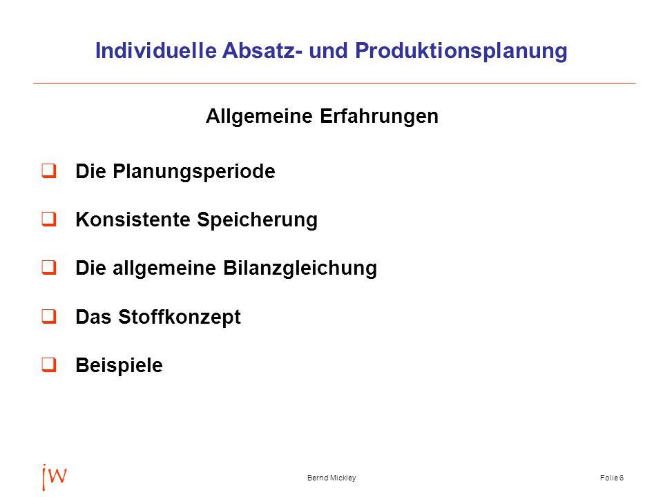 jw Bernd MickleyFolie 7 Die Planungsperiode  Jahresplanung Erfahrungswerte des Vorjahres, Absatzbedingungen, Produktionsveränderungen  Monatsplanung benötigt IST-DATEN (aktueller Monat, Vormonat, um den Folgemonat zu planen)  Tagesplanung benötigt IST-DATEN (bis zum aktuellen Tag)