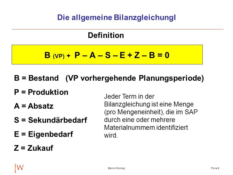 jw Bernd MickleyFolie 10 Die allgemeine Bilanzgleichung II B (VP) + P – A – S – E + Z – B = 0  Ein Term kann immer berechnet werden  B (VP) : ist immer vorgegeben (lückenlose Planung)  S: wird immer berechnet (Stücklistenauflösung)  P: mehrere MatNr.