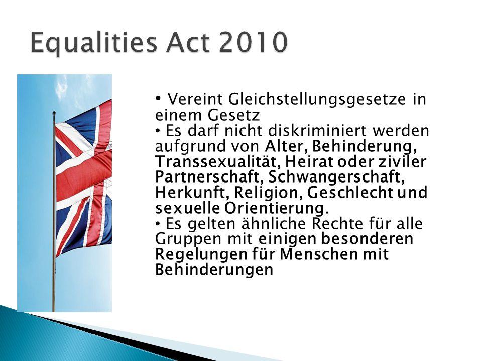 Vereint Gleichstellungsgesetze in einem Gesetz Es darf nicht diskriminiert werden aufgrund von Alter, Behinderung, Transsexualität, Heirat oder ziviler Partnerschaft, Schwangerschaft, Herkunft, Religion, Geschlecht und sexuelle Orientierung.