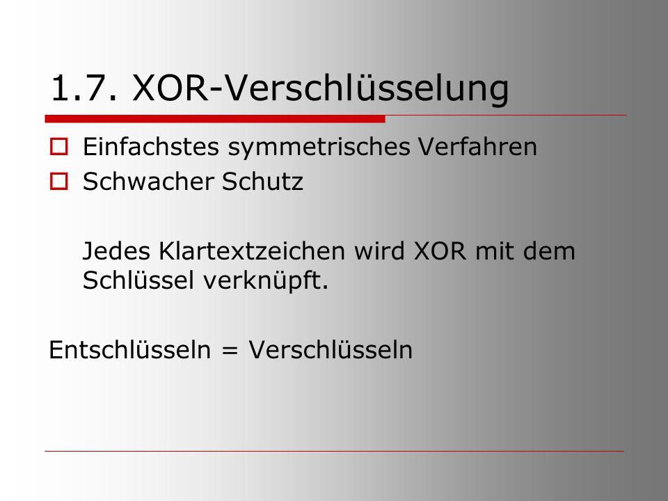1.7. XOR-Verschlüsselung  Einfachstes symmetrisches Verfahren  Schwacher Schutz Jedes Klartextzeichen wird XOR mit dem Schlüssel verknüpft. Entschlü