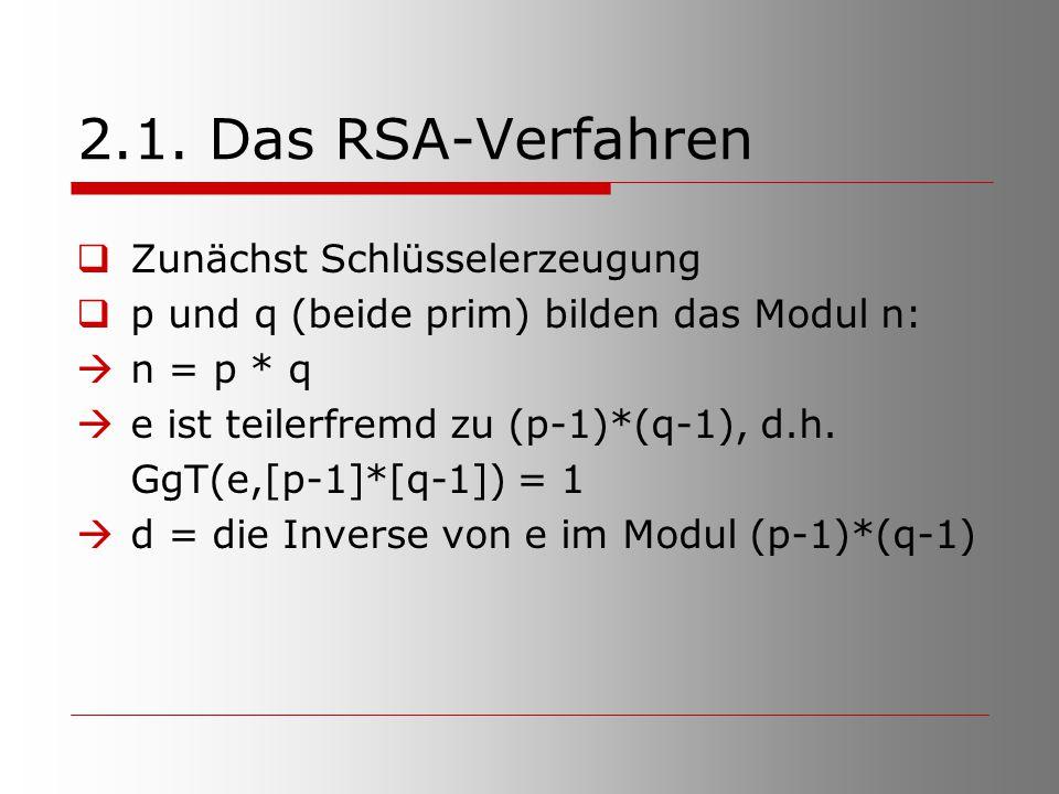 2.1. Das RSA-Verfahren  Zunächst Schlüsselerzeugung  p und q (beide prim) bilden das Modul n:  n = p * q  e ist teilerfremd zu (p-1)*(q-1), d.h. G