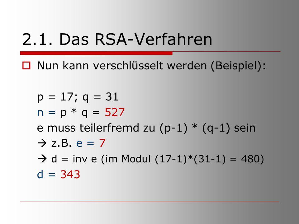 2.1. Das RSA-Verfahren  Nun kann verschlüsselt werden (Beispiel): p = 17; q = 31 n = p * q = 527 e muss teilerfremd zu (p-1) * (q-1) sein  z.B. e =