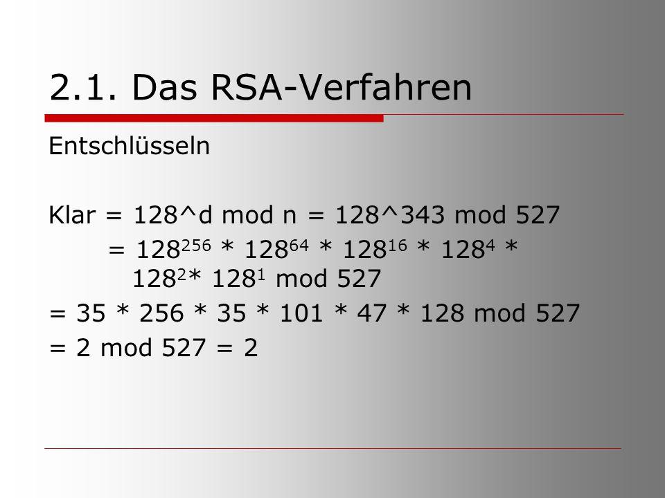 2.1. Das RSA-Verfahren Entschlüsseln Klar = 128^d mod n = 128^343 mod 527 = 128 256 * 128 64 * 128 16 * 128 4 * 128 2 * 128 1 mod 527 = 35 * 256 * 35