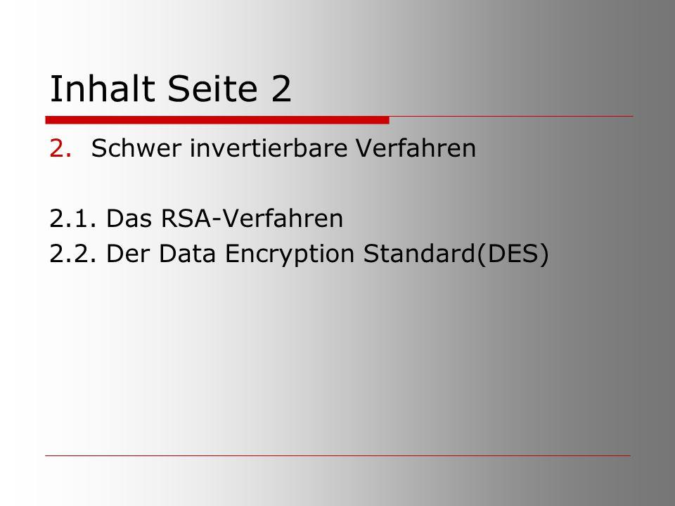 Inhalt Seite 2 2.Schwer invertierbare Verfahren 2.1. Das RSA-Verfahren 2.2. Der Data Encryption Standard(DES)