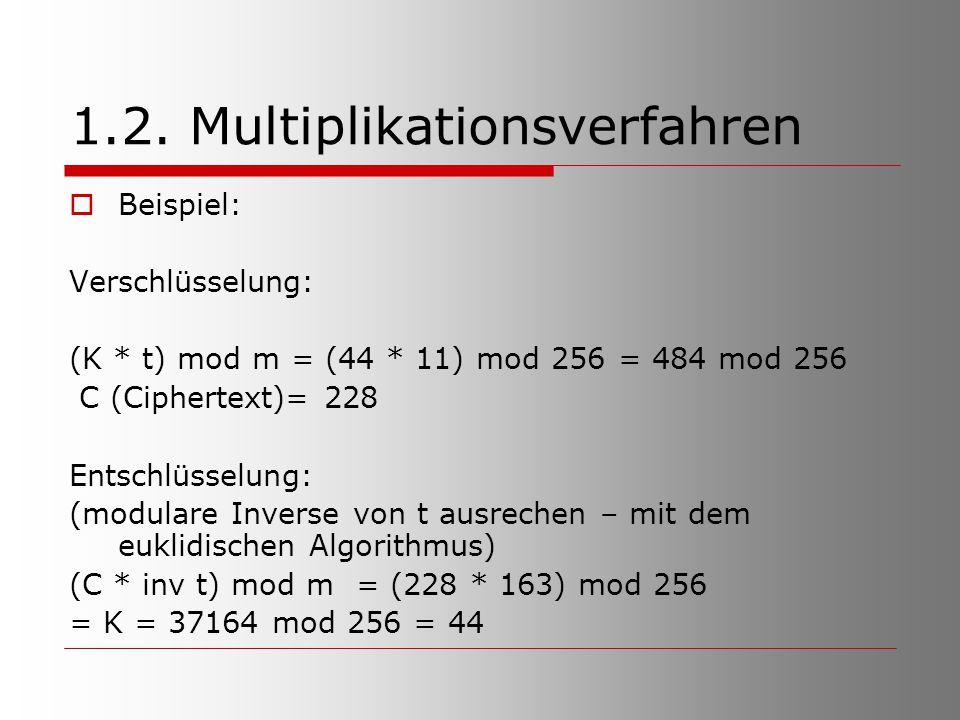 1.2. Multiplikationsverfahren  Beispiel: Verschlüsselung: (K * t) mod m = (44 * 11) mod 256 = 484 mod 256 C (Ciphertext)= 228 Entschlüsselung: (modul