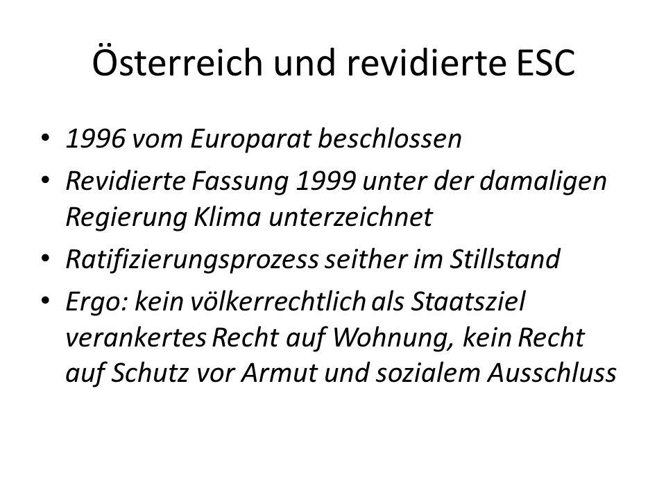 Österreich und revidierte ESC 1996 vom Europarat beschlossen Revidierte Fassung 1999 unter der damaligen Regierung Klima unterzeichnet Ratifizierungsprozess seither im Stillstand Ergo: kein völkerrechtlich als Staatsziel verankertes Recht auf Wohnung, kein Recht auf Schutz vor Armut und sozialem Ausschluss